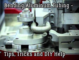 Bending Aluminum Tubing – Tips, Tricks