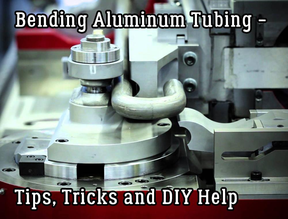 Bending Aluminum Tubing - Tips, Tricks and DIY Help