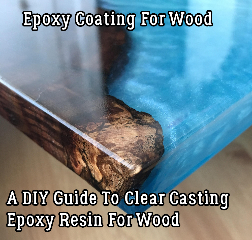 Epoxy Coating For Wood - A DIY Guide To Clear Casting Epoxy Resin For Wood